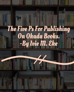The Five Ps For Publishing On Okada Books by Ivie Eke